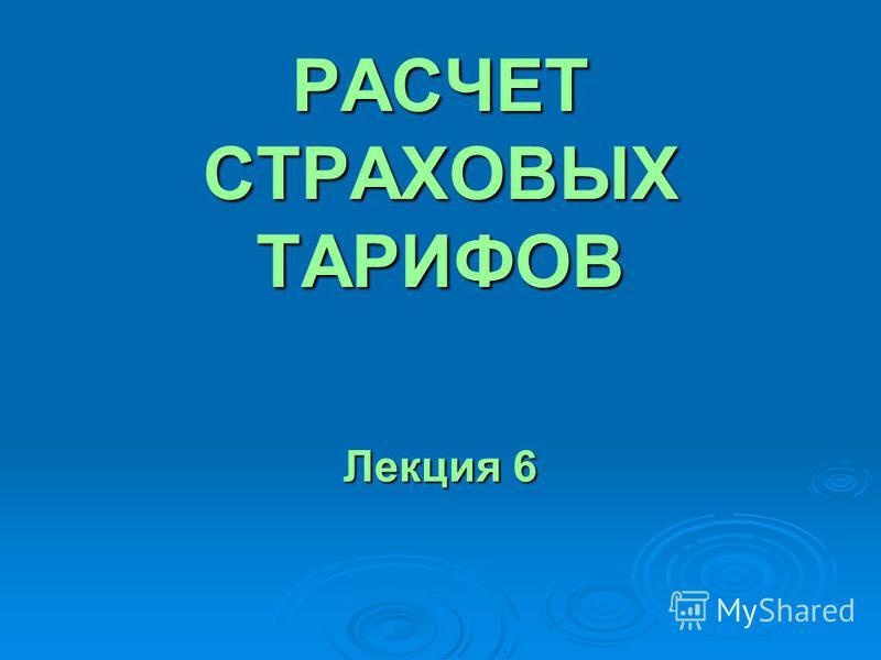 РАСЧЕТ СТРАХОВЫХ ТАРИФОВ Лекция 6