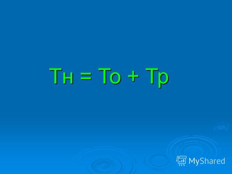 Тн = То + Тр