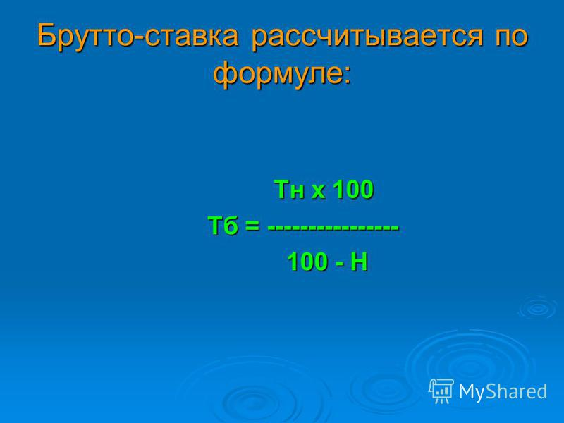 Брутто-ставка рассчитывается по формуле: Тн х 100 Тн х 100 Тб = ---------------- Тб = ---------------- 100 - Н 100 - Н