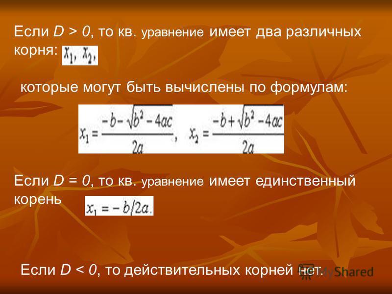 Если D > 0, то кв. уравнение имеет два различных корня: которые могут быть вычислены по формулам: Если D = 0, то кв. уравнение имеет единственный корень Если D < 0, то действительных корней нет.