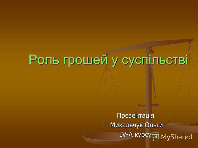 Роль грошей у суспільстві Презентація Михальчук Ольги Михальчук Ольги IV-A курсу