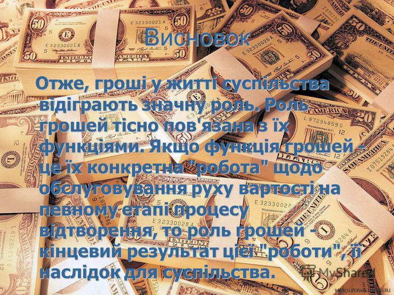 Висновок Отже, гроші у житті суспільства відіграють значну роль. Роль грошей тісно пов'язана з їх функціями. Якщо функція грошей - це їх конкретна