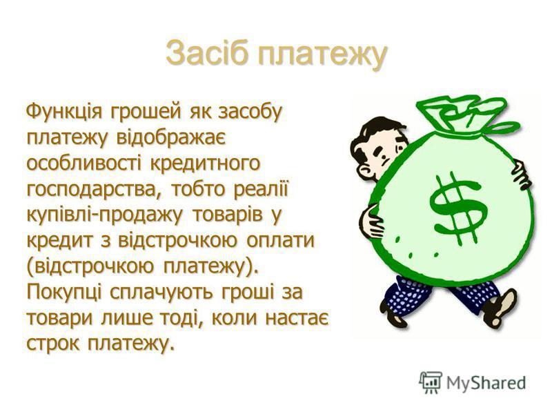 Засіб платежу Функція грошей як засобу платежу відображає особливості кредитного господарства, тобто реалії купівлі-продажу товарів у кредит з відстрочкою оплати (відстрочкою платежу). Покупці сплачують гроші за товари лише тоді, коли настає строк пл
