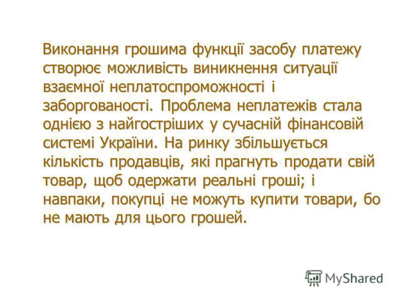 Виконання грошима функції засобу платежу створює можливість виникнення ситуації взаємної неплатоспроможності і заборгованості. Проблема неплатежів стала однією з найгостріших у сучасній фінансовій системі України. На ринку збільшується кількість прод