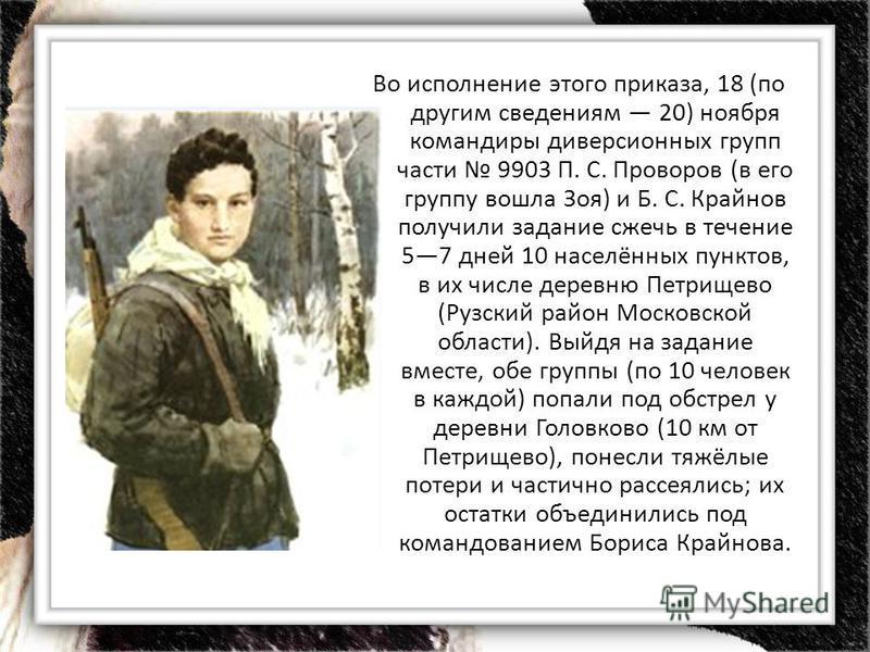 Во исполнение этого приказа, 18 (по другим сведениям 20) ноября командиры диверсионных групп части 9903 П. С. Проворов (в его группу вошла Зоя) и Б. С. Крайнов получили задание сжечь в течение 57 дней 10 населённых пунктов, в их числе деревню Петрище