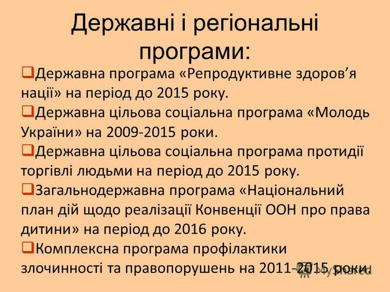 Державні і регіональні програми: Державна програма «Репродуктивне здоровя нації» на період до 2015 року. Державна цільова соціальна програма «Молодь України» на 2009-2015 роки. Державна цільова соціальна програма протидії торгівлі людьми на період до
