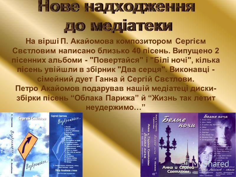 На вірші П. Акайомова композитором Сергієм Свєтловим написано близько 40 пісень. Випущено 2 пісенних альбоми -