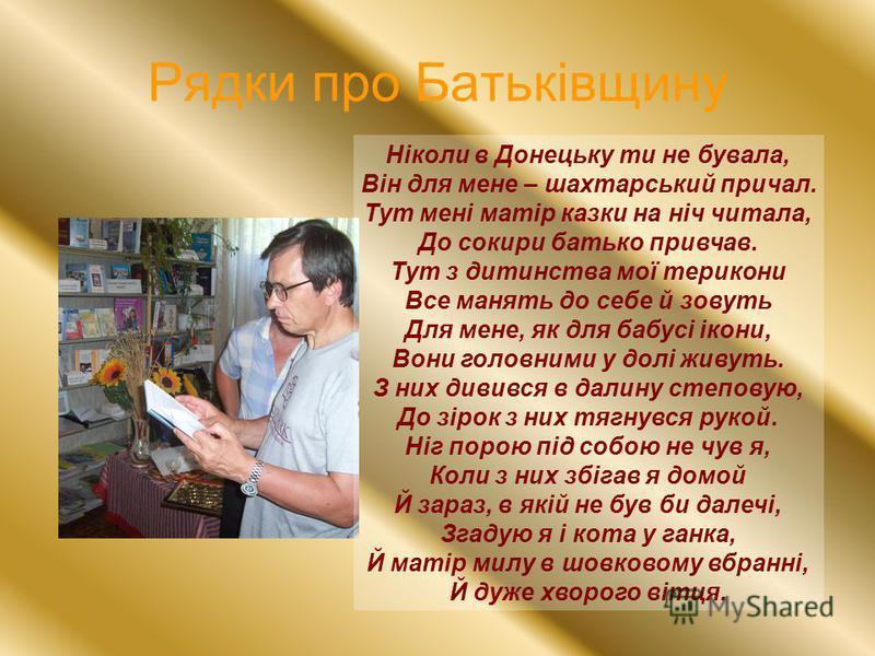 Рядки про Батьківщину Ніколи в Донецьку ти не бувала, Він для мене – шахтарський причал. Тут мені матір казки на ніч читала, До сокири батько привчав. Тут з дитинства мої терикони Все манять до себе й зовуть Для мене, як для бабусі ікони, Вони головн