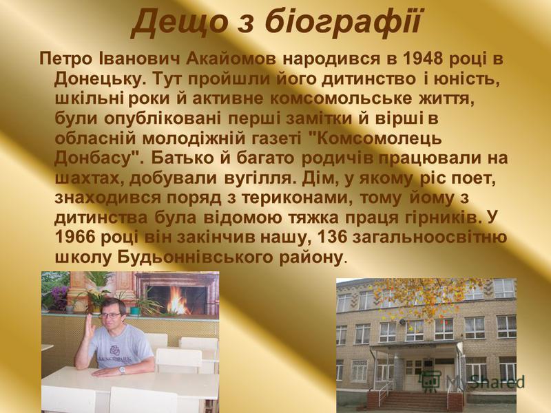 Дещо з біографії Петро Іванович Акайомов народився в 1948 році в Донецьку. Тут пройшли його дитинство і юність, шкільні роки й активне комсомольське життя, були опубліковані перші замітки й вірші в обласній молодіжній газеті