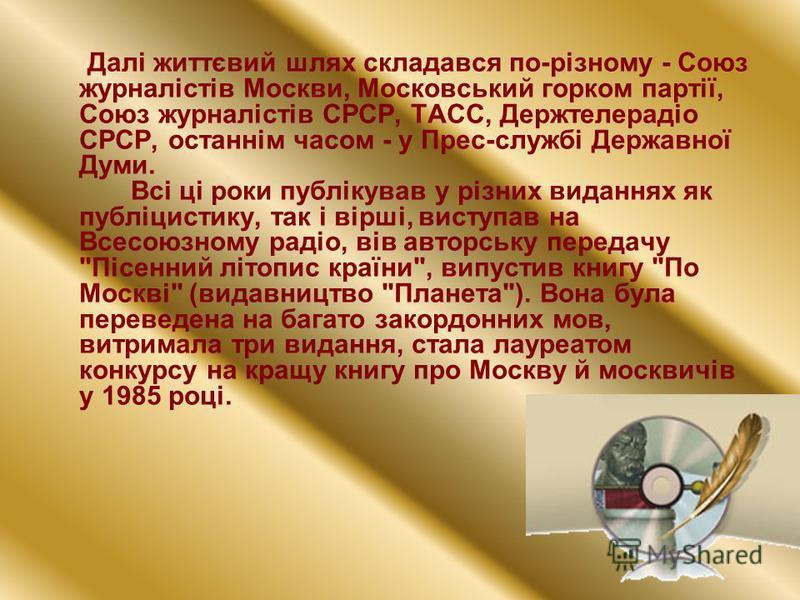 Далі життєвий шлях складався по-різному - Союз журналістів Москви, Московський горком партії, Союз журналістів СРСР, ТАСС, Держтелерадіо СРСР, останнім часом - у Прес-службі Державної Думи. Всі ці роки публікував у різних виданнях як публіцистику, та