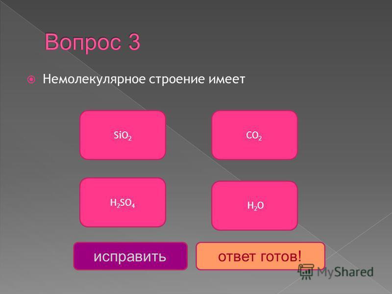 Немолекулярное строение имеет SiО 2 H 2 SO 4 СО 2 Н 2 О исправить ответ готов!