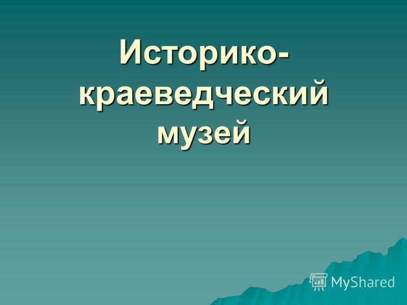 Историко- краеведческий музей
