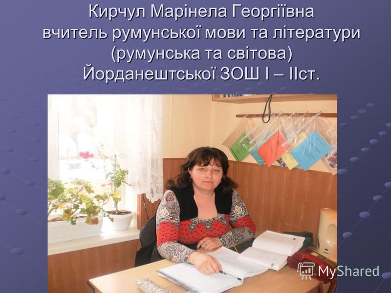 Кирчул Марінела Георгіївна вчитель румунської мови та літератури (румунська та світова) Йорданештської ЗОШ І – ІІст.
