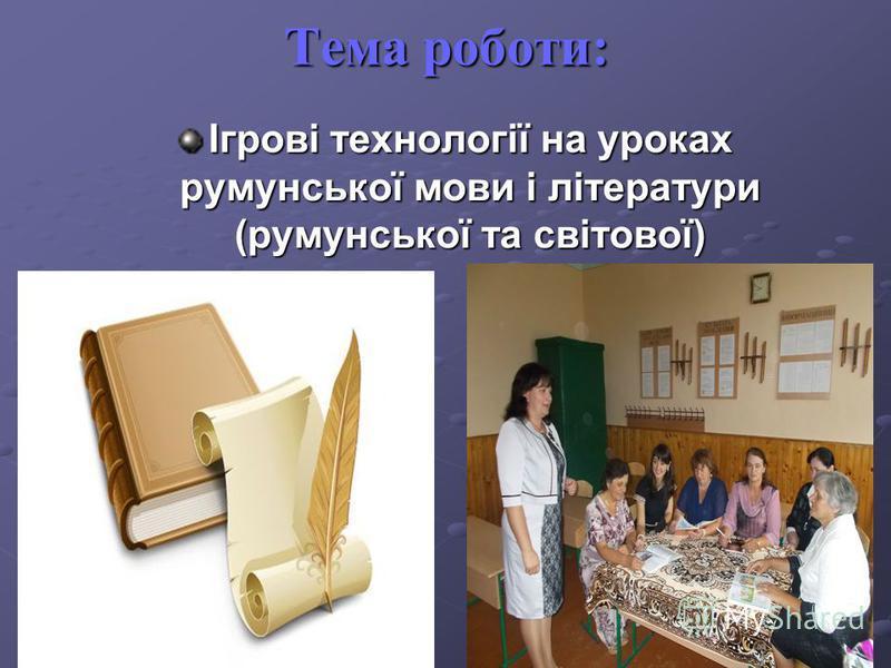 Тема роботи: Ігрові технології на уроках румунської мови і літератури (румунської та світової)