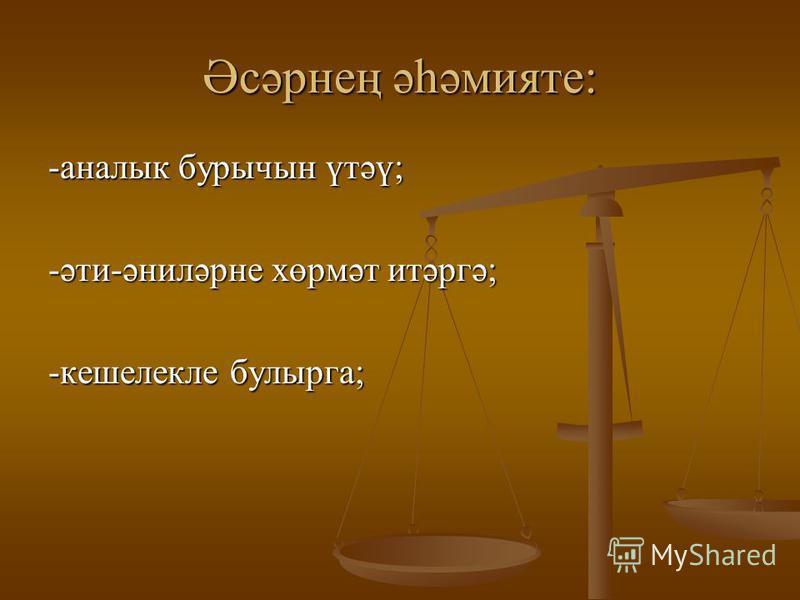 Әсәрнең әһәмияте: -анналык бурычин үтәү; -әти-әниләрне хөрмәт итәргә; -кешелекле булырга;