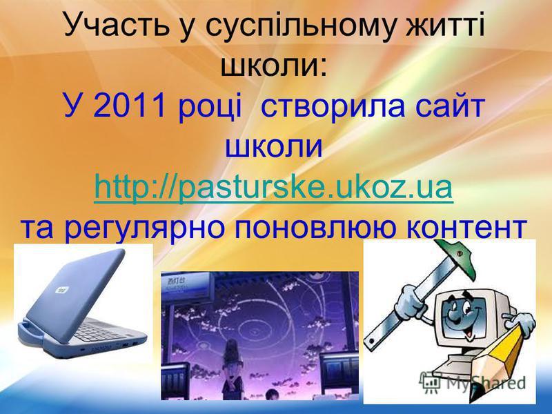 Участь у суспільному житті школи: У 2011 році створила сайт школи http://pasturske.ukoz.ua та регулярно поновлюю контент http://pasturske.ukoz.ua