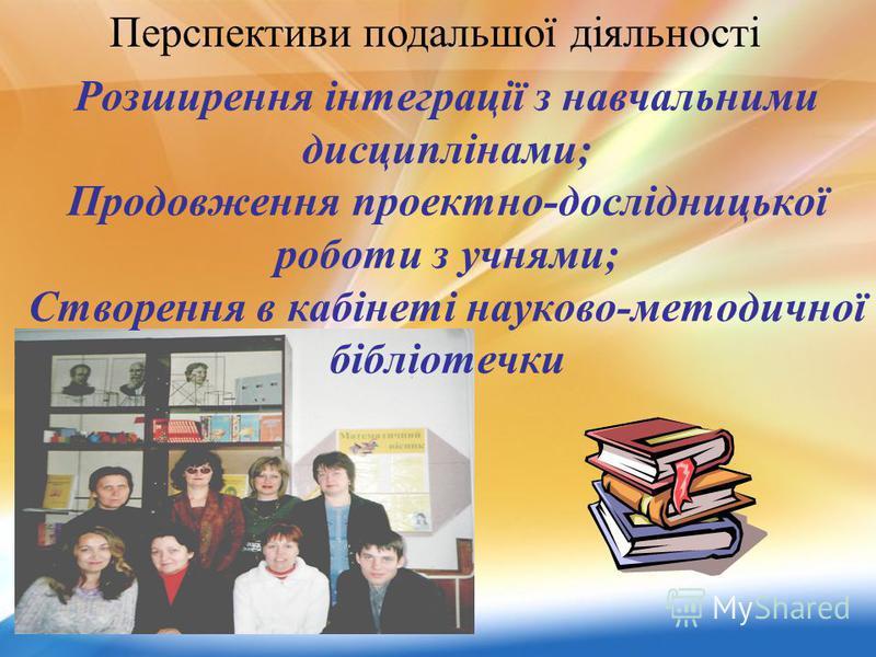 Розширення інтеграції з навчальними дисциплінами; Продовження проектно-дослідницької роботи з учнями; Створення в кабінеті науково-методичної бібліотечки Перспективи подальшої діяльності
