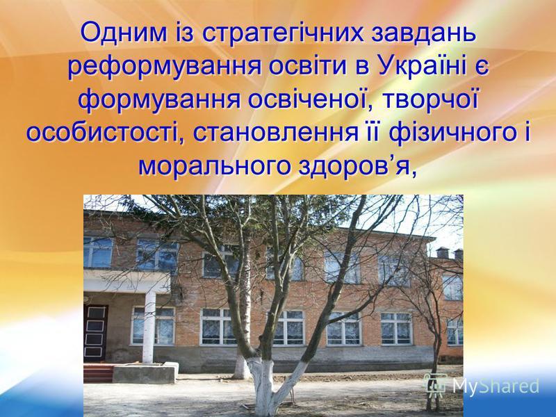 Одним із стратегічних завдань реформування освіти в Україні є формування освіченої, творчої особистості, становлення її фізичного і морального здоровя, Одним із стратегічних завдань реформування освіти в Україні є формування освіченої, творчої особис