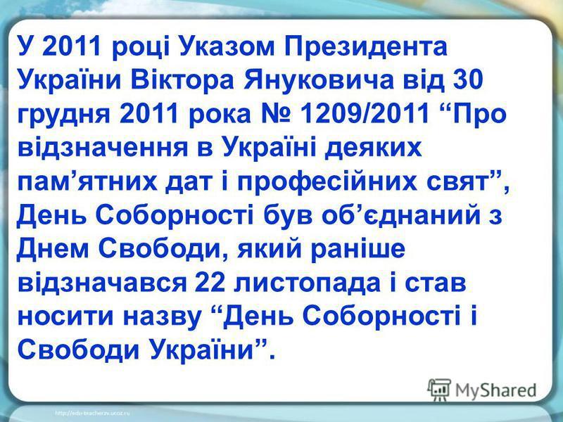 У 2011 році Указом Президента України Віктора Януковича від 30 грудня 2011 рока 1209/2011 Про відзначення в Україні деяких памятних дат і професійних свят, День Соборності був обєднаний з Днем Свободи, який раніше відзначався 22 листопада і став носи