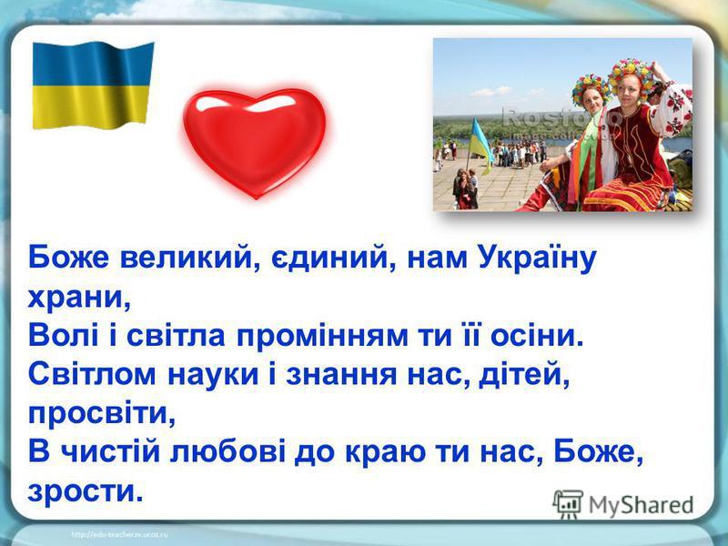 Боже великий, єдиний, нам Україну храни, Волі і світла промінням ти її осіни. Світлом науки і знання нас, дітей, просвіти, В чистій любові до краю ти нас, Боже, зрости.