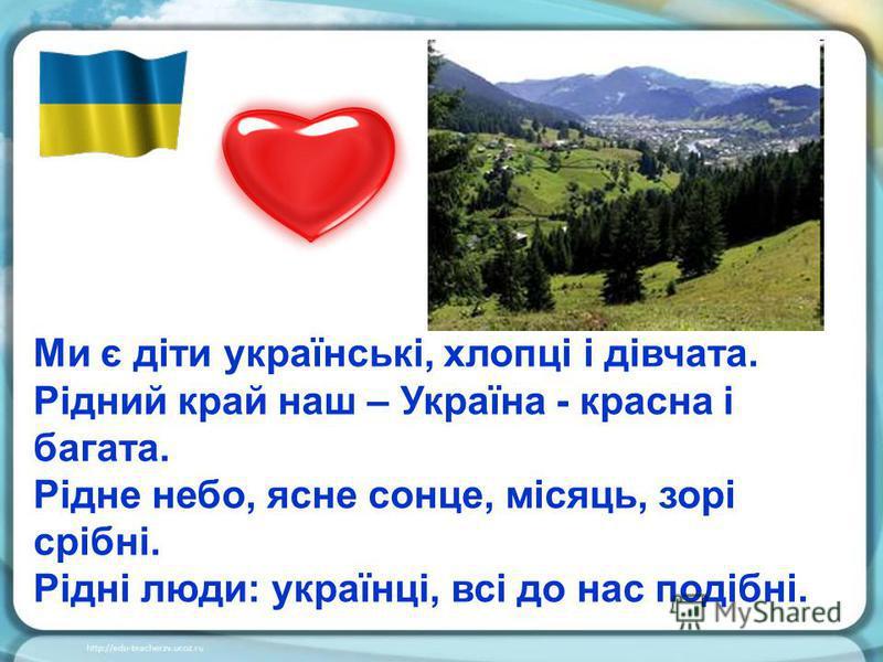 Ми є діти українські, хлопці і дівчата. Рідний край наш – Україна - красна і багата. Рідне небо, ясне сонце, місяць, зорі срібні. Рідні люди: українці, всі до нас подібні.