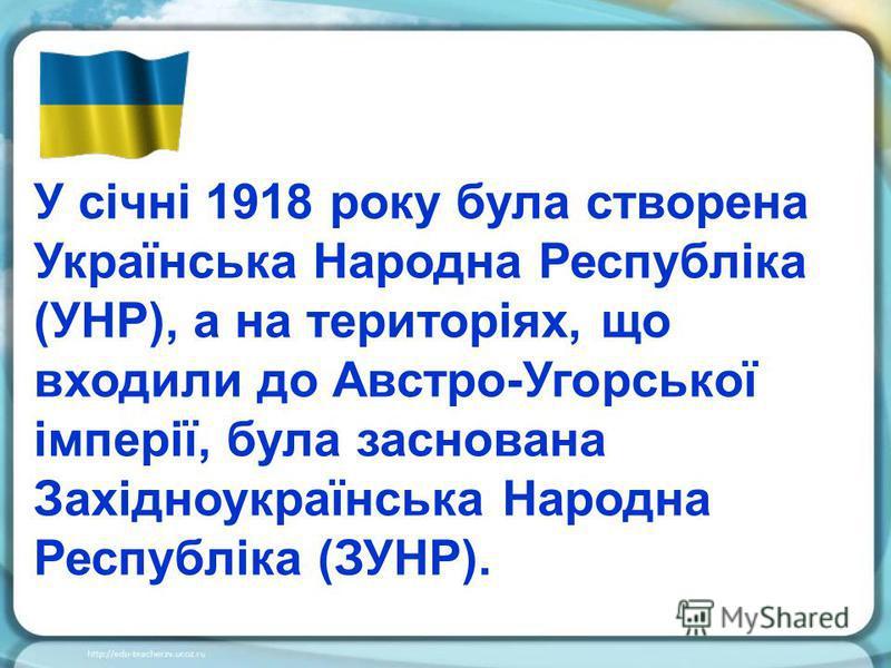 У січні 1918 року була створена Українська Народна Республіка (УНР), а на територіях, що входили до Австро-Угорської імперії, була заснована Західноукраїнська Народна Республіка (ЗУНР).