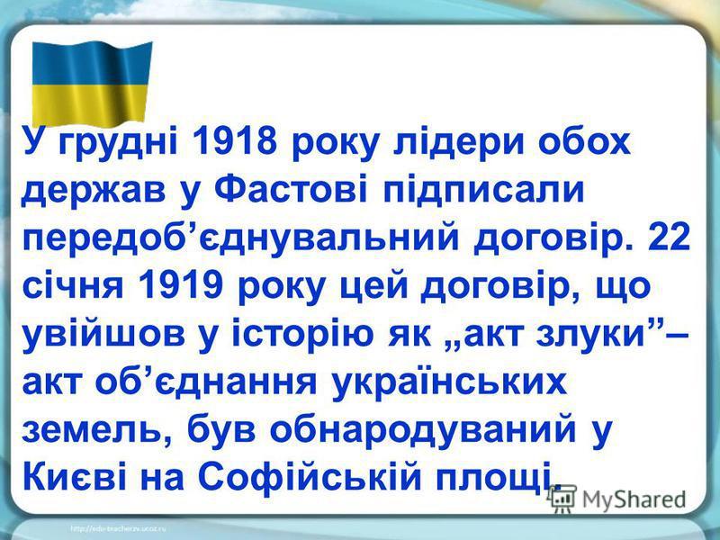 У грудні 1918 року лідери обох держав у Фастові підписали передобєднувальний договір. 22 січня 1919 року цей договір, що увійшов у історію як акт злуки– акт обєднання українських земель, був обнародуваний у Києві на Софійській площі.