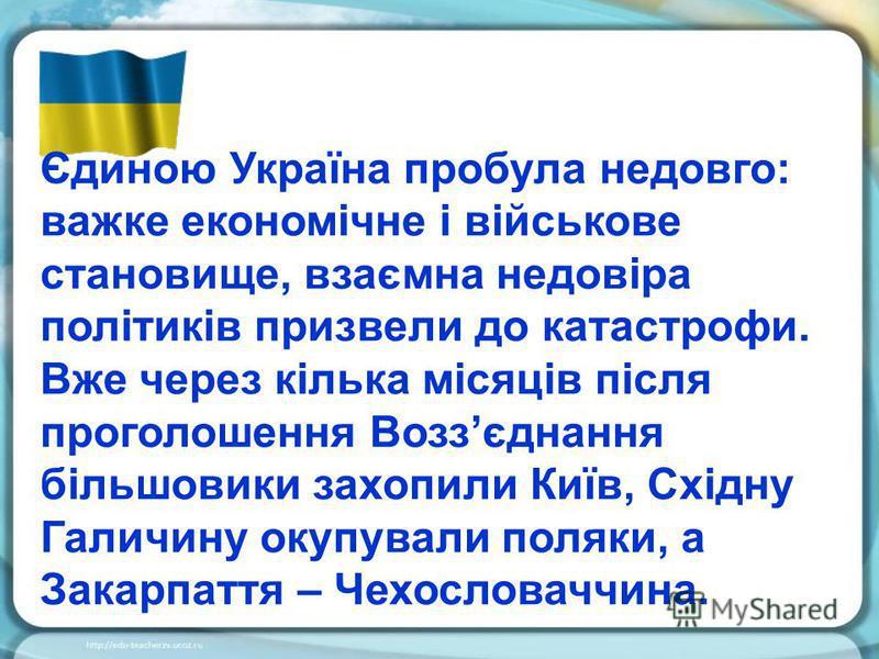 Єдиною Україна пробула недовго: важке економічне і військове становище, взаємна недовіра політиків призвели до катастрофи. Вже через кілька місяців після проголошення Воззєднання більшовики захопили Київ, Східну Галичину окупували поляки, а Закарпатт