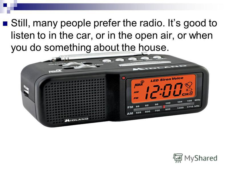 Still, many people prefer the radio. Its good to listen to in the car, or in the open air, or when you do something about the house.