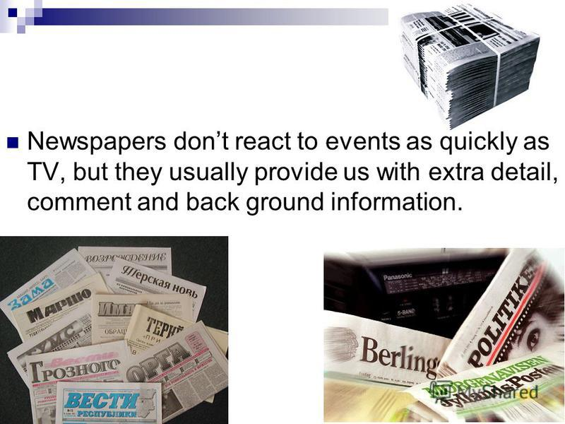 Newspapers dont react to events as quickly as TV, but they usually provide us with extra detail, comment and back ground information.