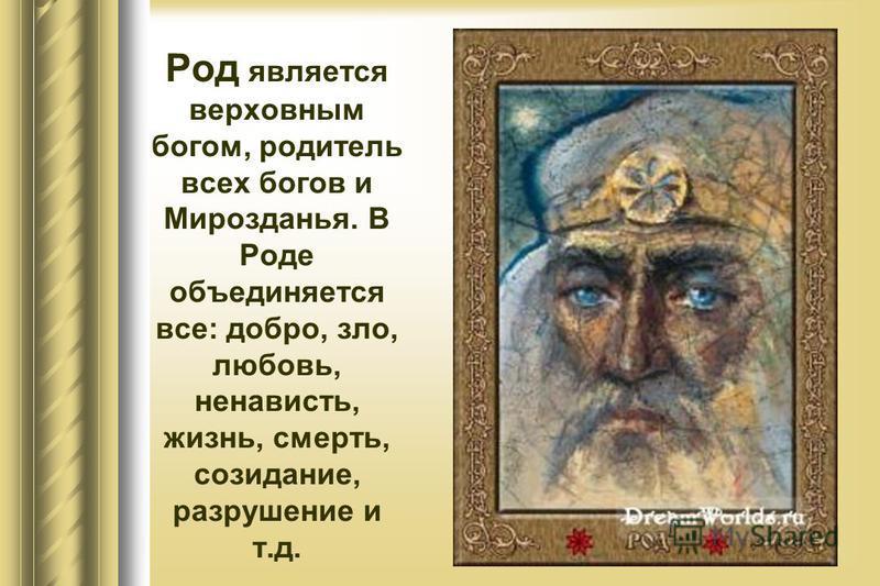 Род является верховным богом, родитель всех богов и Мирозданья. В Роде объединяется все: добро, зло, любовь, ненависть, жизнь, смерть, созидание, разрушение и т.д.