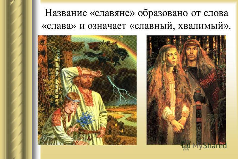Название «славяне» образовано от слова «слава» и означает «славный, хвалимый».
