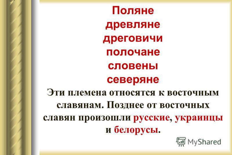 Поляне древляне дреговичи полочане словены северяне Эти племена относятся к восточным славянам. Позднее от восточных славян произошли русские, украинцы и белорусы.