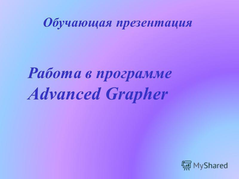 Работа в программе Advanced Grapher Обучающая презентация