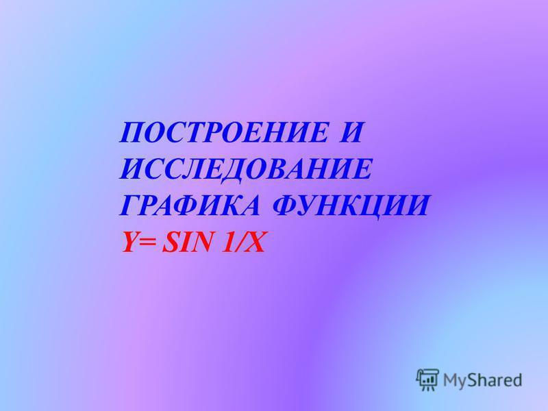ПОСТРОЕНИЕ И ИССЛЕДОВАНИЕ ГРАФИКА ФУНКЦИИ Y= SIN 1/X