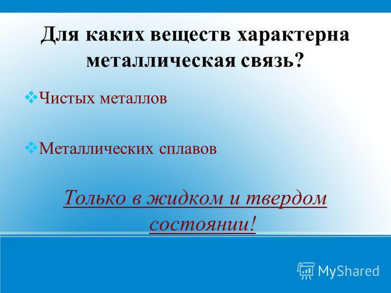 Для каких веществ характерна металлическая связь? Чистых металлов Металлических сплавов Только в жидком и твердом состоянии!