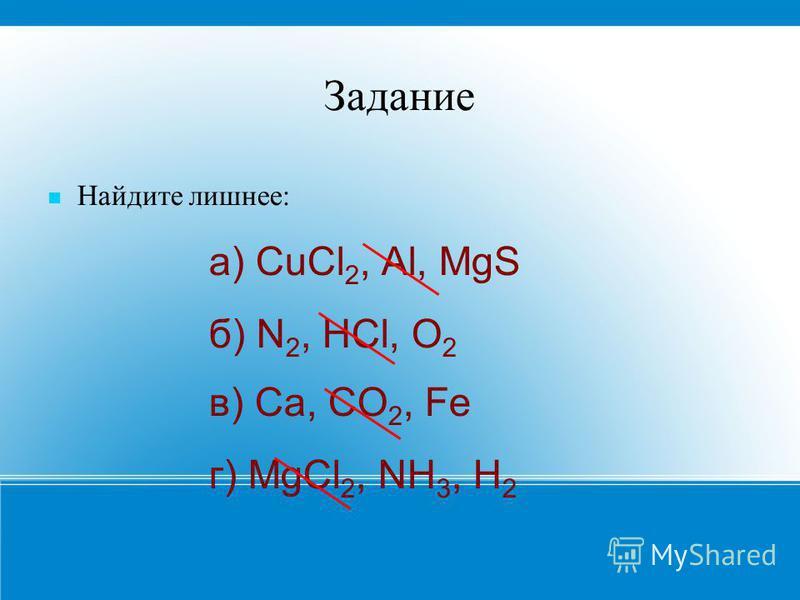 Задание Найдите лишнее: а) CuCl 2, Al, MgS б) N 2, HCl, O 2 в) Ca, CO 2, Fe г) MgCl 2, NH 3, H 2