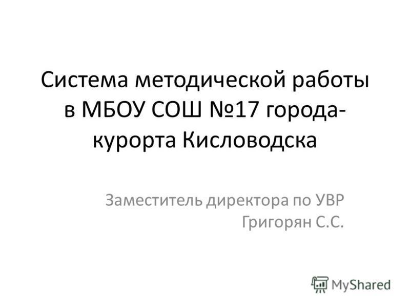 Система методической работы в МБОУ СОШ 17 города- курорта Кисловодска Заместитель директора по УВР Григорян С.С.