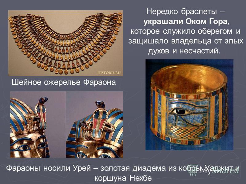 Шейное ожерелье Фараона Нередко браслеты – украшали Оком Гора, которое служило оберегом и защищало владельца от злых духов и несчастий. Фараоны носили Урей – золотая диадема из кобры Уаджит и коршуна Нехбе