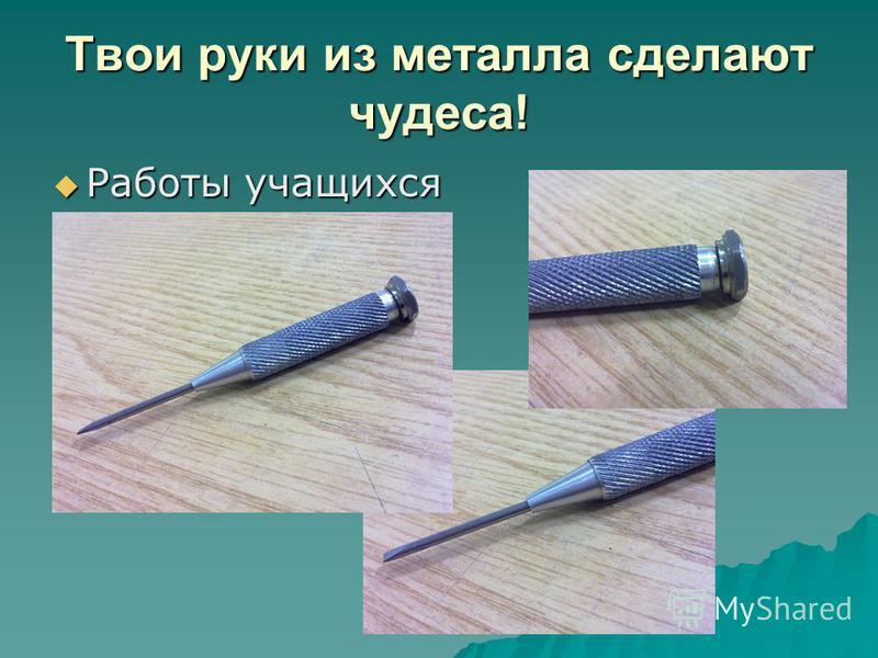 Твои руки из металла сделают чудеса! Работы учащихся Работы учащихся