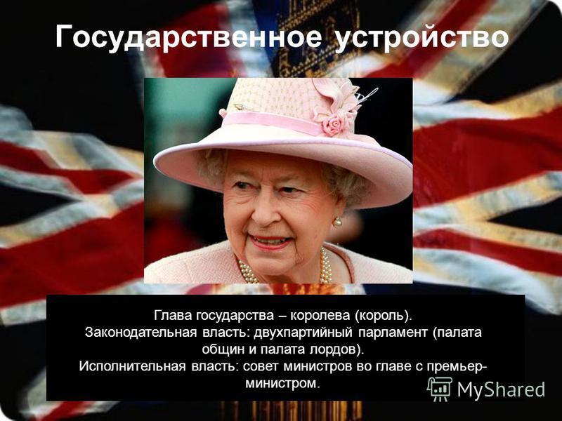 Государственное устройство Глава государства – королева (король). Законодательная власть: двухпартийный парламент (палата общин и палата лордов). Исполнительная власть: совет министров во главе с премьер- министром.