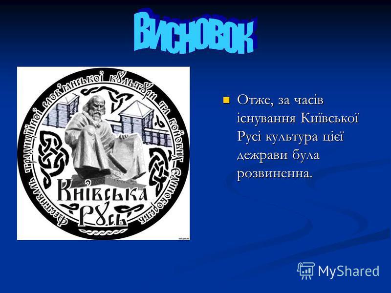 Отже, за часів існування Київської Русі культура цієї дежрави була розвиненна.