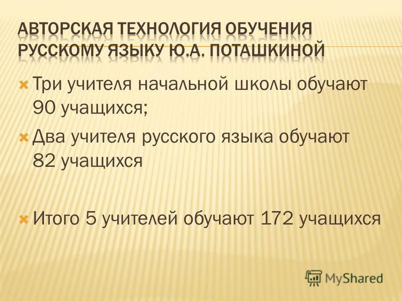 Три учителя начальной школы обучают 90 учащихся; Два учителя русского языка обучают 82 учащихся Итого 5 учителей обучают 172 учащихся