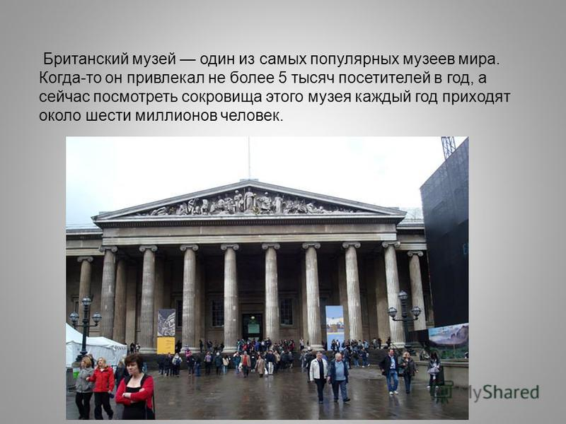 Британский музей один из самых популярных музеев мира. Когда-то он привлекал не более 5 тысяч посетителей в год, а сейчас посмотреть сокровища этого музея каждый год приходят около шести миллионов человек.