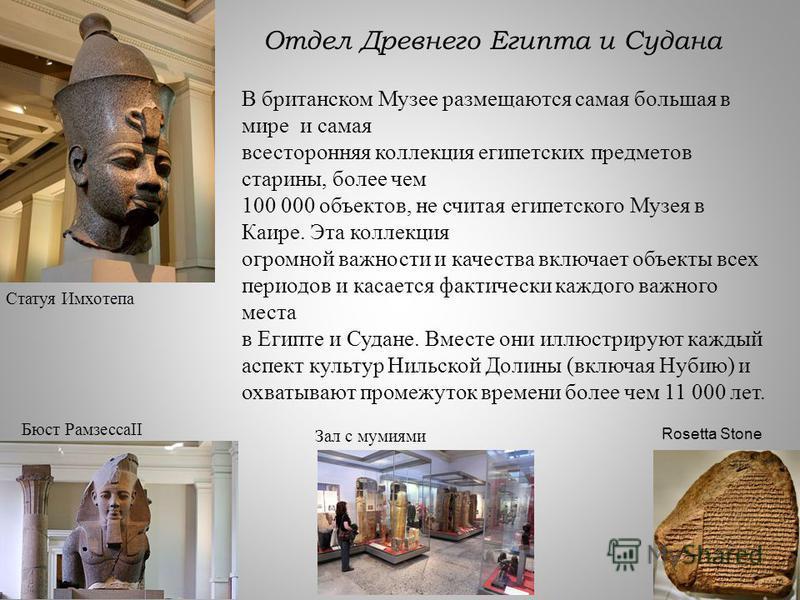 Отдел Древнего Египта и Судана Rosetta Stone Статуя Имхотепа Бюст РамзессаII В британском Музее размещаются самая большая в мире и самая всесторонняя коллекция египетских предметов старины, более чем 100 000 объектов, не считая египетского Музея в Ка