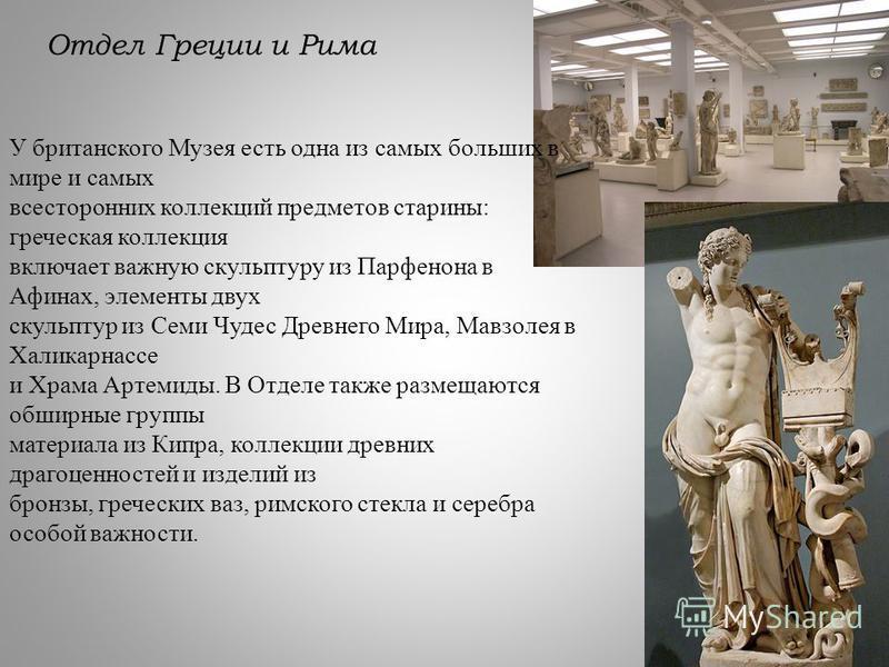 Отдел Греции и Рима У британского Музея есть одна из самых больших в мире и самых всесторонних коллекций предметов старины: греческая коллекция включает важную скульптуру из Парфенона в Афинах, элементы двух скульптур из Семи Чудес Древнего Мира, Мав