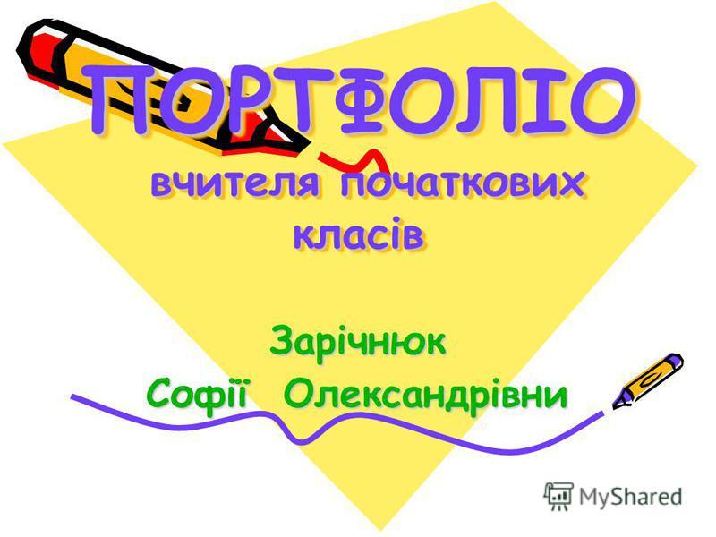 ПОРТФОЛІО вчителя початкових класів Зарічнюк Софії Олександрівни
