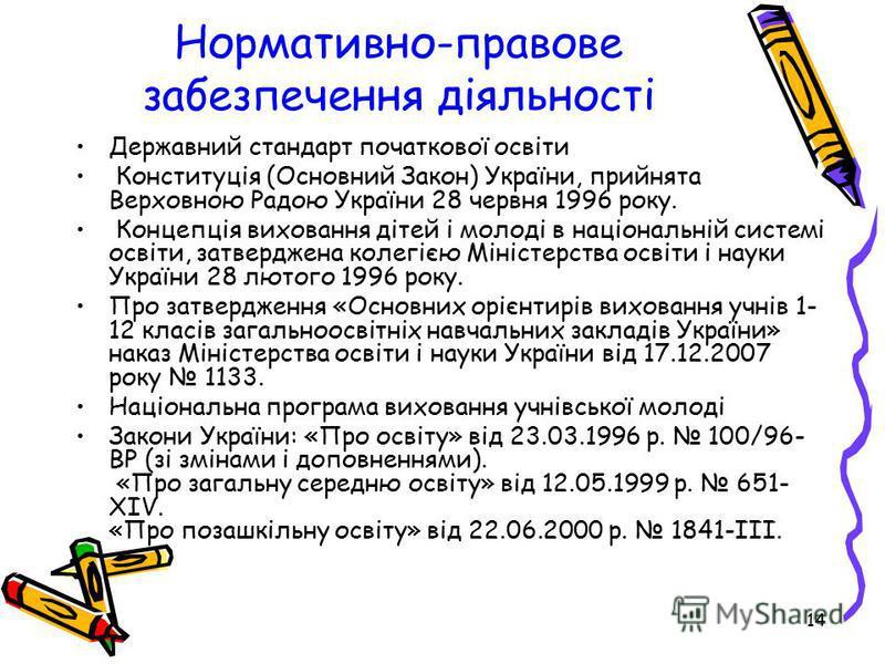 14 Нормативно-правове забезпечення діяльності Державний стандарт початкової освіти Конституція (Основний Закон) України, прийнята Верховною Радою України 28 червня 1996 року. Концепція виховання дітей і молоді в національній системі освіти, затвердже