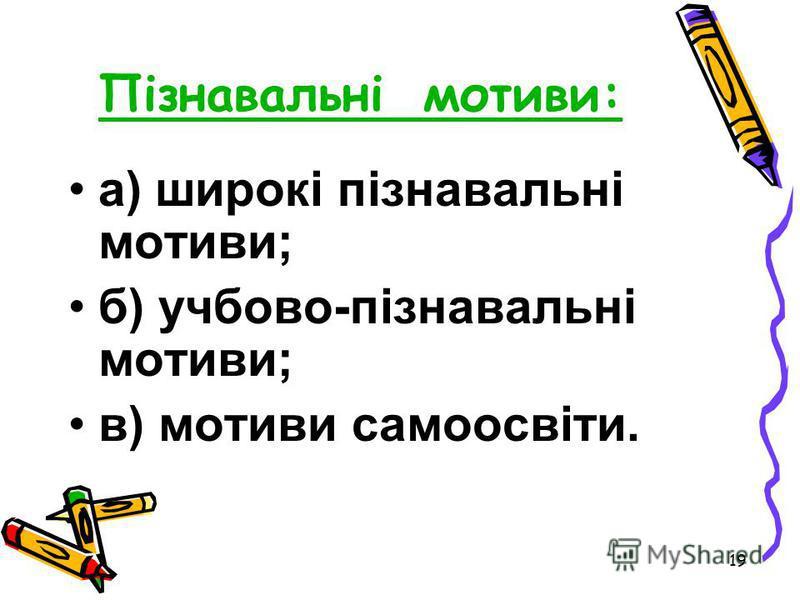 19 Пізнавальні мотиви: а) широкі пізнавальні мотиви; б) учбово-пізнавальні мотиви; в) мотиви самоосвіти.