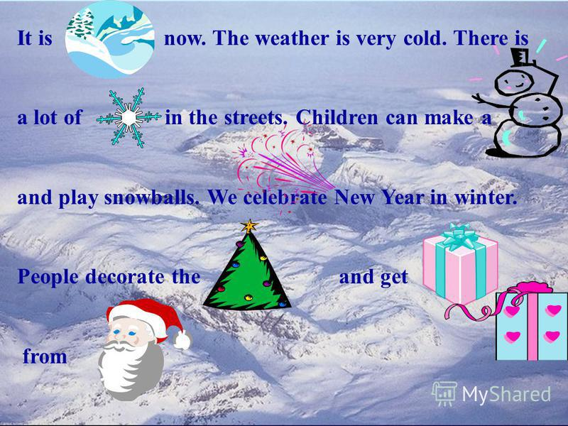 It is now. The weather is very cold. There is a lot of in the streets. Children can make a and play snowballs. We celebrate New Year in winter. People decorate the and get from